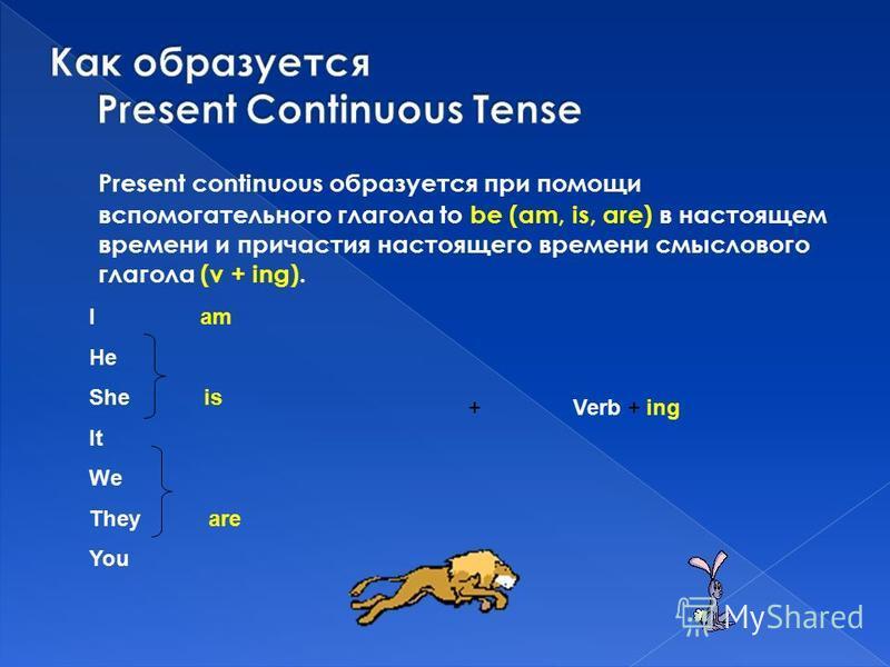 Present continuous образуется при помощи вспомогательного глагола to be (am, is, are) в настоящем времени и причастия настоящего времени смыслового глагола (v + ing). +Verb + ing I am He She is It We They are You