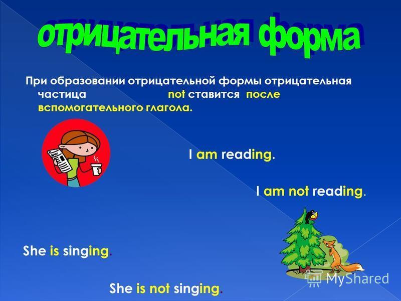 При образовании отрицательной формы отрицательная частица not ставится после вспомогательного глагола. I am reading. I am not reading. She is singing. She is not singing.