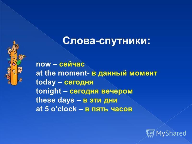 Слова-спутники: now – сейчас at the moment- в данный момент today – сегодня tonight – сегодня вечером these days – в эти дни at 5 oclock – в пять часов
