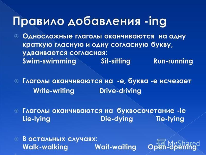 Односложные глаголы оканчиваются на одну краткую гласную и одну согласную букву, удваивается согласная: Swim-swimming Sit-sitting Run-running Глаголы оканчиваются на -е, буква -e исчезает Write-writing Drive-driving Глаголы оканчиваются на буквосочет