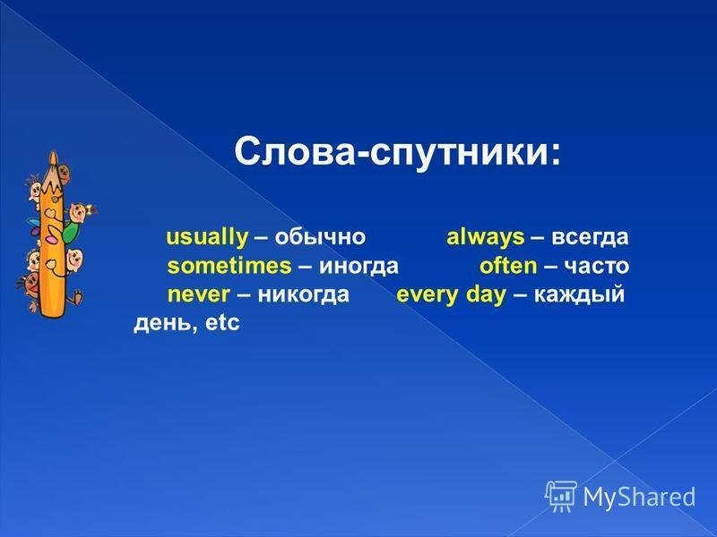 Слова-спутники: usually – обычно always – всегда sometimes – иногда often – часто never – никогда every day – каждый день, etc