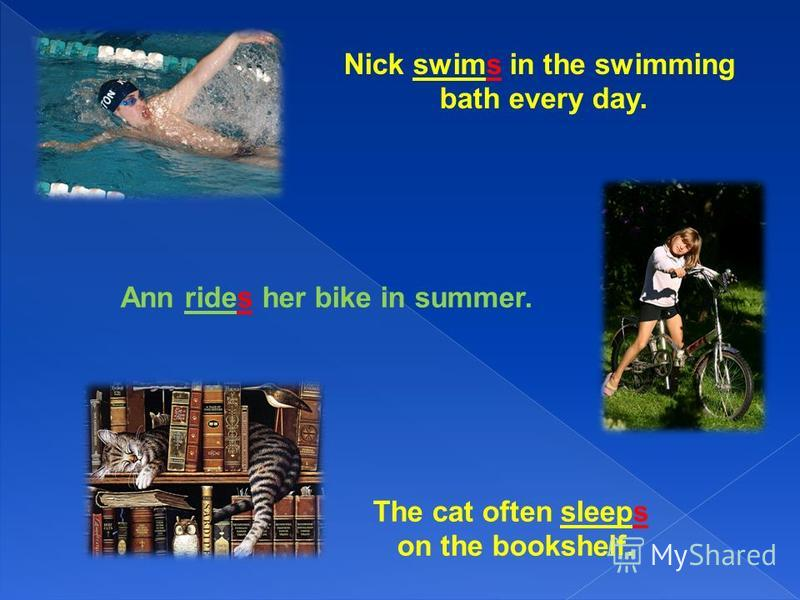 Nick swims in the swimming bath every day. Ann rides her bike in summer. The cat often sleeps on the bookshelf.