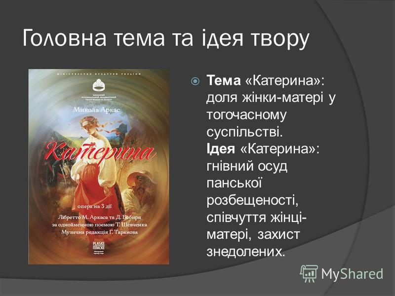 Головна тема та ідея твору Тема «Катерина»: доля жінки-матері у тогочасному суспільстві. Ідея «Катерина»: гнівний осуд панської розбещеності, співчуття жінці- матері, захист знедолених.