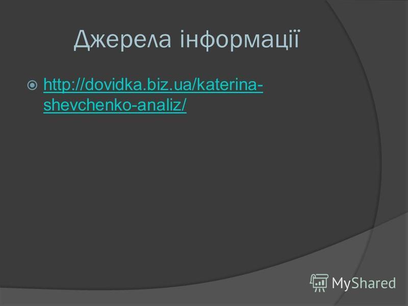 Джерела інформації http://dovidka.biz.ua/katerina- shevchenko-analiz/ http://dovidka.biz.ua/katerina- shevchenko-analiz/