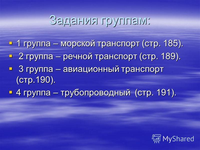Задания группам: 1 группа – морской транспорт (стр. 185). 1 группа – морской транспорт (стр. 185). 2 группа – речной транспорт (стр. 189). 2 группа – речной транспорт (стр. 189). 3 группа – авиационный транспорт (стр.190). 3 группа – авиационный тран