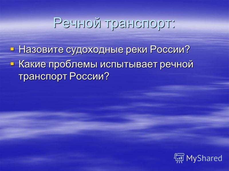 Речной транспорт: Назовите судоходные реки России? Назовите судоходные реки России? Какие проблемы испытывает речной транспорт России? Какие проблемы испытывает речной транспорт России?
