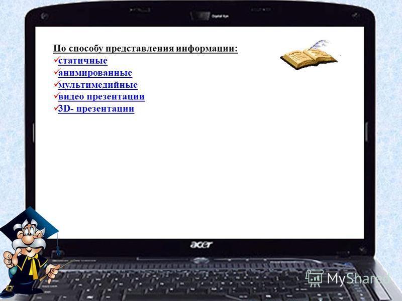 По способу представления информации: статичные анимированные мультимедийные видео презентации 3D- презентации 3D- презентации