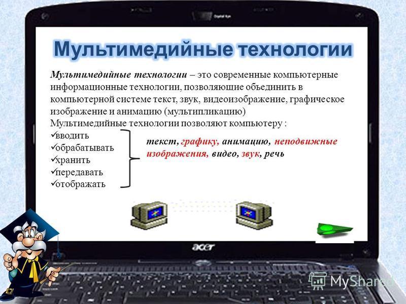 Мультимедийные технологии – это современные компьютерные информационные технологии, позволяющие объединить в компьютерной системе текст, звук, видеоизображение, графическое изображение и анимацию (мультипликацию) Мультимедийные технологии позволяют к