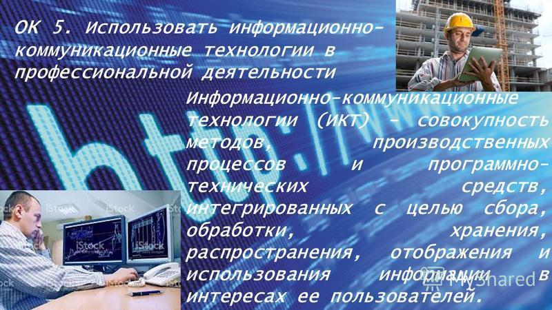 ОК 5. Использовать информационно- коммуникационные технологии в профессиональной деятельности Информационно-коммуникационные технологии (ИКТ) - совокупность методов, производственных процессов и программно- технических средств, интегрированных с цель