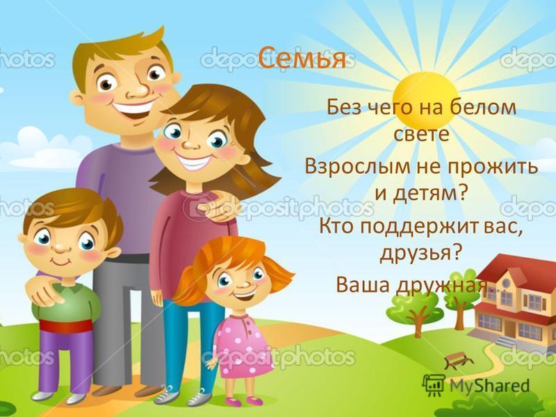 Семья Без чего на белом свете Взрослым не прожить и детям? Кто поддержит вас, друзья? Ваша дружная...