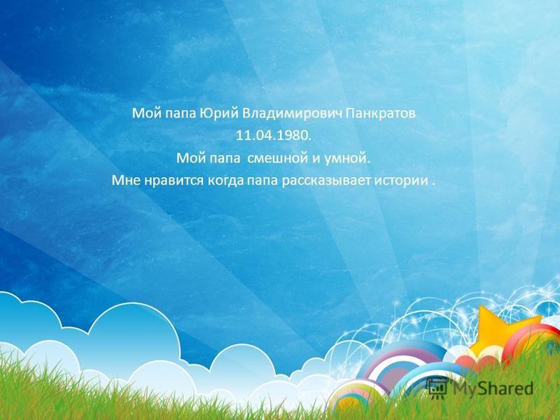 Мой папа Юрий Владимирович Панкратов 11.04.1980. Мой папа смешной и умной. Мне нравится когда папа рассказывает истории.