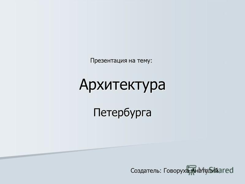 Петербурга Архитектура Презентация на тему: Создатель: Говоруха Анатолий