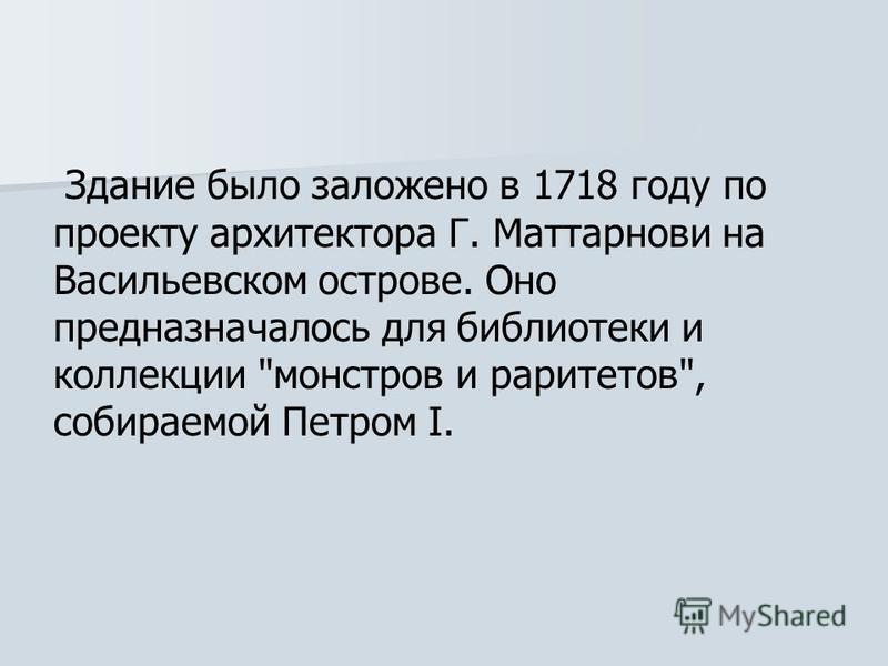 Здание было заложено в 1718 году по проекту архитектора Г. Маттарнови на Васильевском острове. Оно предназначалось для библиотеки и коллекции монстров и раритетов, собираемой Петром I.
