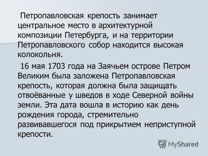 Петропавловская крепость занимает центральное место в архитектурной композиции Петербурга, и на территории Петропавловского собор находится высокая колокольня. 16 мая 1703 года на Заячьем острове Петром Великим была заложена Петропавловская крепость,