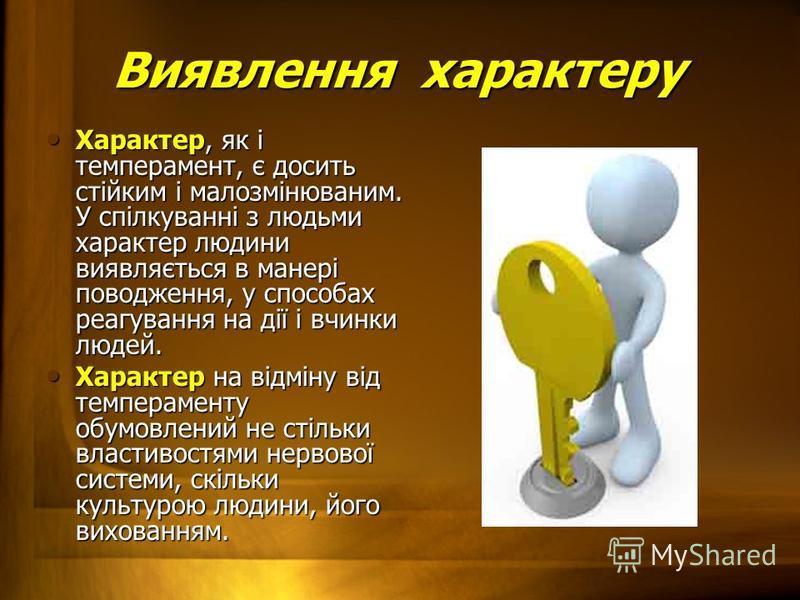 Виявлення характеру Характер, як і темперамент, є досить стійким і малозмінюваним. У спілкуванні з людьми характер людини виявляється в манері поводження, у способах реагування на дії і вчинки людей. Характер, як і темперамент, є досить стійким і мал