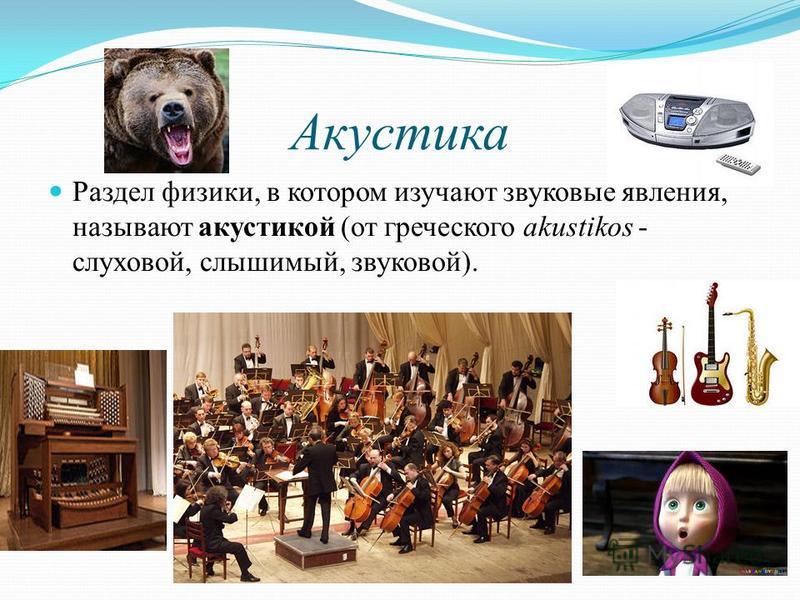 Акустика Раздел физики, в котором изучают звуковые явления, называют акустикой (от греческого akustikos - слуховой, слышимый, звуковой).