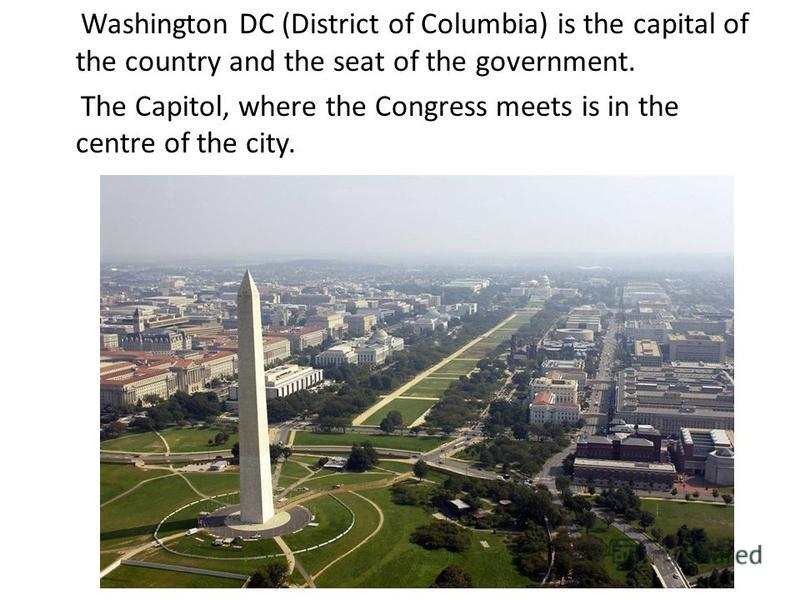 Washington DC (District of Columbia) is the capital of the country and the seat of the government. The Capitol, where the Congress meets is in the centre of the city.