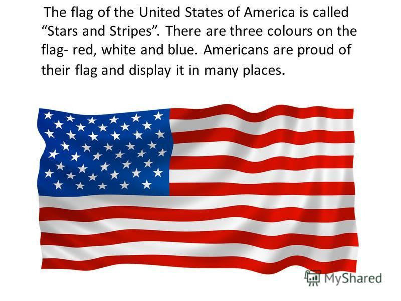 The flag of the United States of America is called Stars and Stripes. There are three colours on the flag- red, white and blue. Americans are proud of their flag and display it in many places.