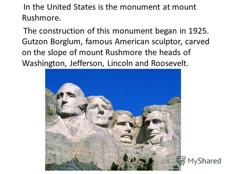 In the United States is the monument at mount Rushmore. The construction of this monument began in 1925. Gutzon Borglum, famous American sculptor, carved on the slope of mount Rushmore the heads of Washington, Jefferson, Lincoln and Roosevelt.