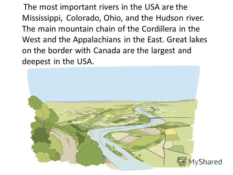 The most important rivers in the USA are the Mississippi, Colorado, Ohio, and the Hudson river. The main mountain chain of the Cordillera in the West and the Appalachians in the East. Great lakes on the border with Canada are the largest and deepest