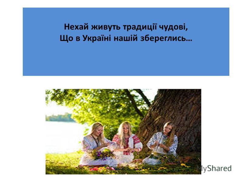 Нехай живуть традиції чудові, Що в Україні нашій збереглись…