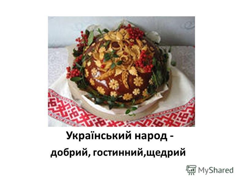 Український народ - добрий, гостинний,щедрий
