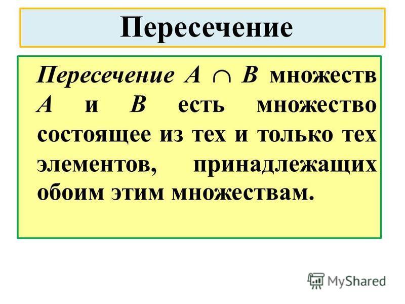 Пересечение Пересечение А В множеств А и В есть множество состоящее из тех и только тех элементов, принадлежащих обоим этим множествам.