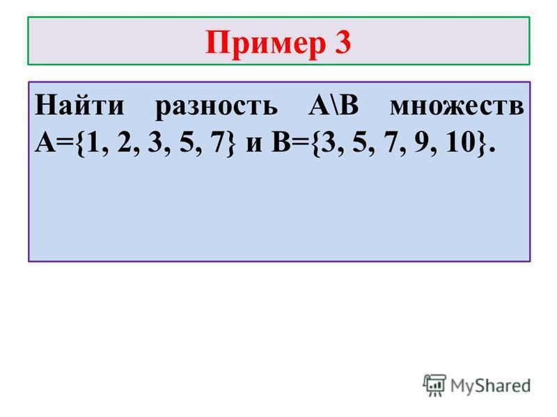 Пример 3 Найти разность А\В множеств А={1, 2, 3, 5, 7} и В={3, 5, 7, 9, 10}.