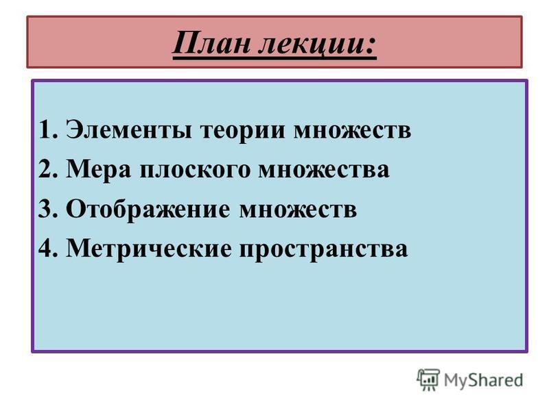 План лекции: 1. Элементы теории множеств 2. Мера плоского множества 3. Отображение множеств 4. Метрические пространства