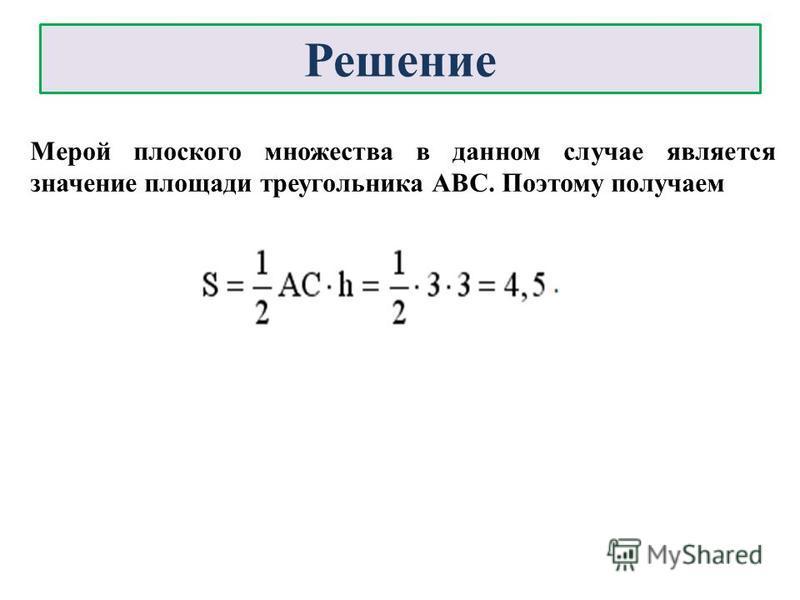 Решение Мерой плоского множества в данном случае является значение площади треугольника АВС. Поэтому получаем
