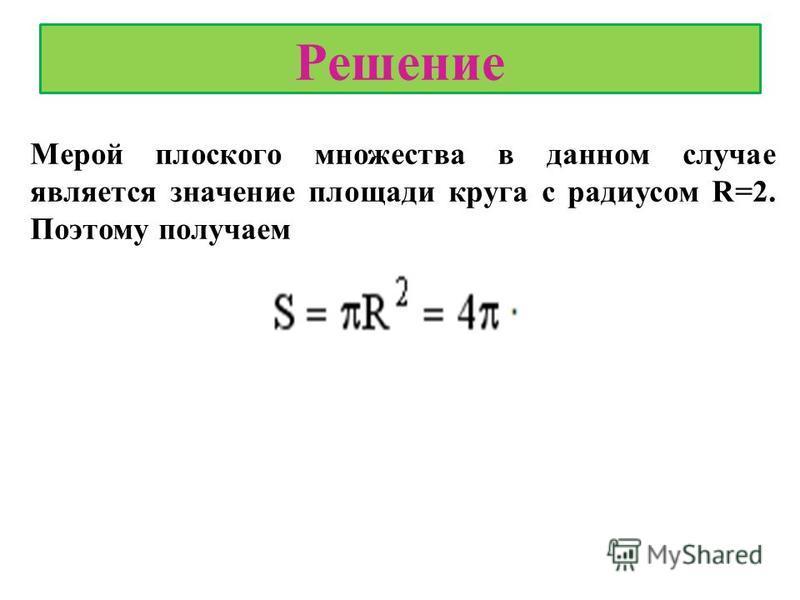 Решение Мерой плоского множества в данном случае является значение площади круга с радиусом R=2. Поэтому получаем