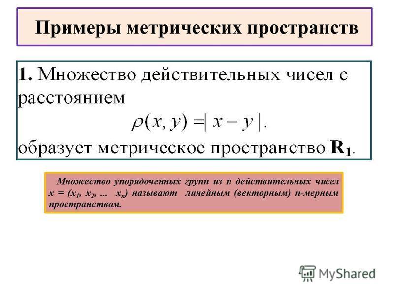Примеры метрических пространств Множество упорядоченных групп из n действительных чисел х = (х 1, х 2,... х n ) называют линейным (векторным) n-мерным пространством.