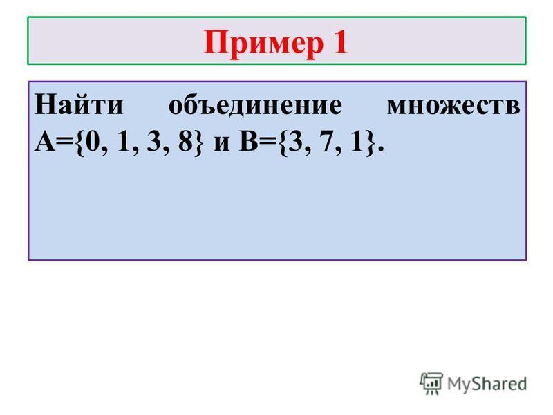 Пример 1 Найти объединение множеств А={0, 1, 3, 8} и В={3, 7, 1}.