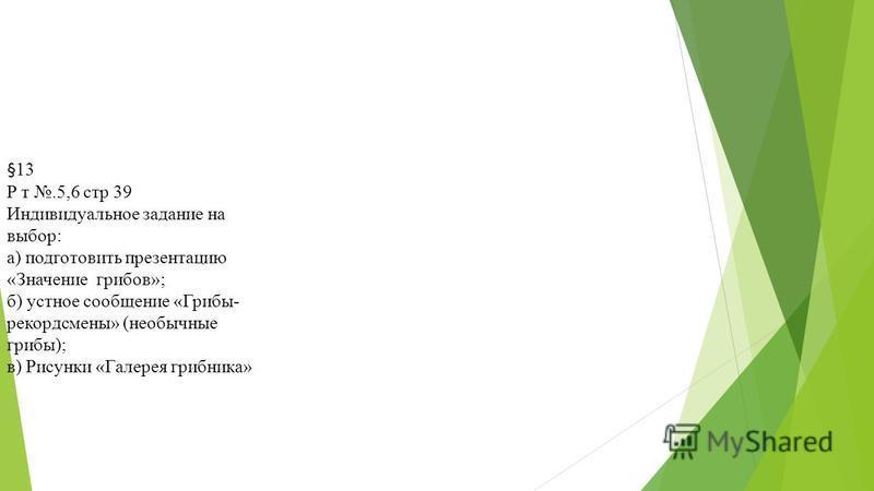 §13 Р т.5,6 стр 39 Индивидуальное задание на выбор: а) подготовить презентацию «Значение грибов»; б) устное сообщение «Грибы- рекордсмены» (необычные грибы); в) Рисунки «Галерея грибника»