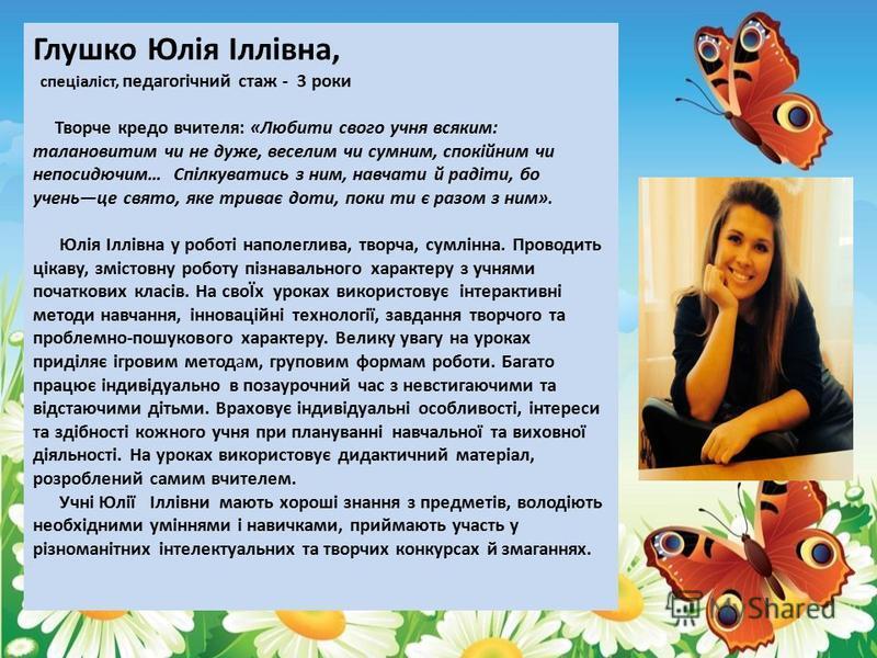 Глушко Юлія Іллівна, спеціаліст, педагогічний стаж - 3 роки Творче кредо вчителя: «Любити свого учня всяким: талановитим чи не дуже, веселим чи сумним, спокійним чи непосидючим… Спілкуватись з ним, навчати й радіти, бо ученьце свято, яке триває доти,