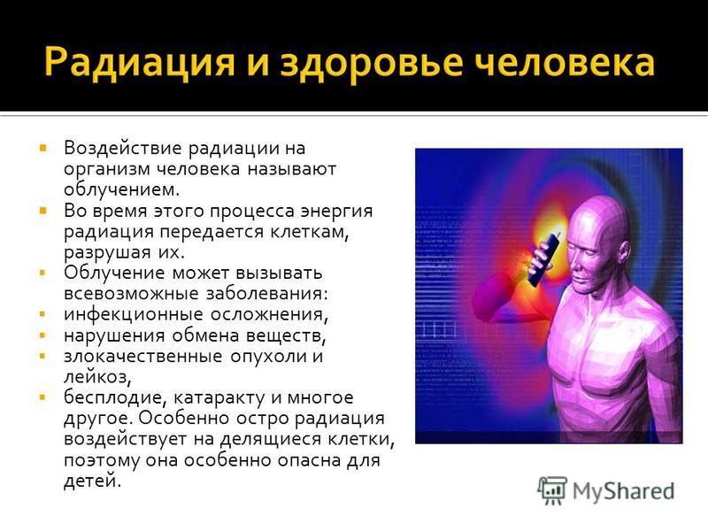 Воздействие радиации на организм человека называют облучением. Во время этого процесса энергия радиация передается клеткам, разрушая их. Облучение может вызывать всевозможные заболевания: инфекционные осложнения, нарушения обмена веществ, злокачестве