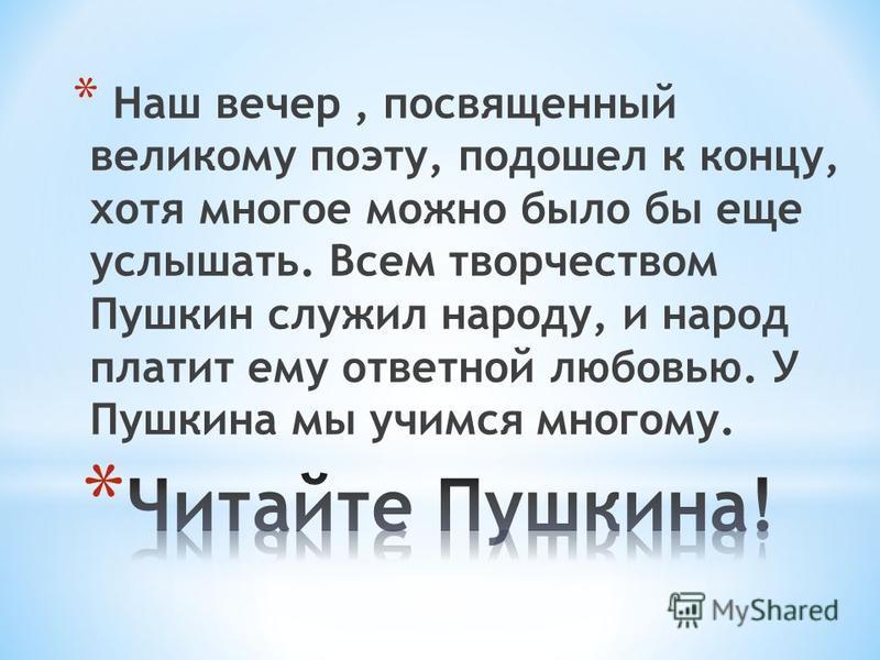 * Наш вечер, посвященный великому поэту, подошел к концу, хотя многое можно было бы еще услышать. Всем творчеством Пушкин служил народу, и народ платит ему ответной любовью. У Пушкина мы учимся многому.