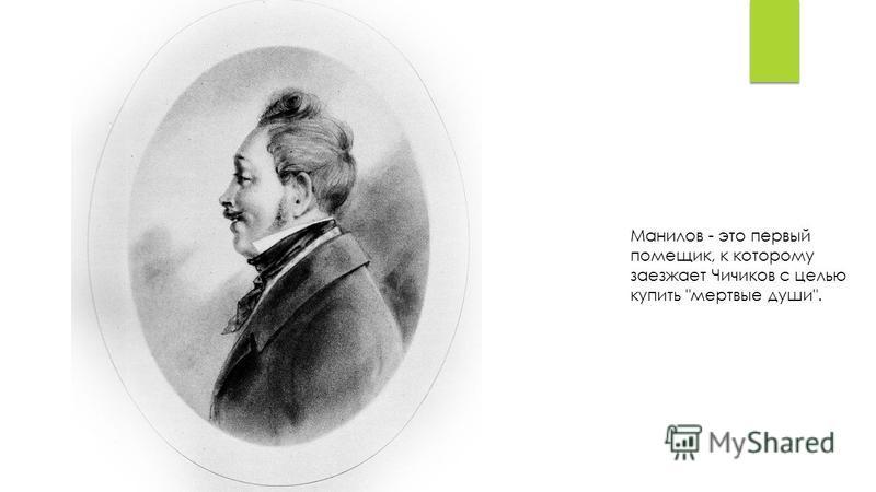 Манилов - это первый помещик, к которому заезжает Чичиков с целью купить мертвые души.