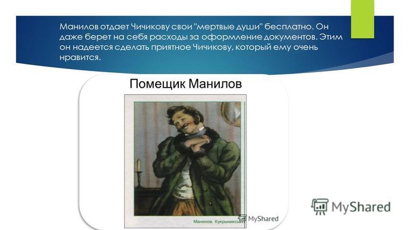 Манилов отдает Чичикову свои мертвые души бесплатно. Он даже берет на себя расходы за оформление документов. Этим он надеется сделать приятное Чичикову, который ему очень нравится.