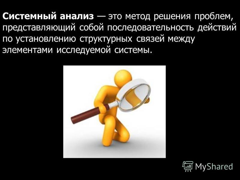 Системный анализ это метод решения проблем, представляющий собой последовательность действий по установлению структурных связей между элементами исследуемой системы.