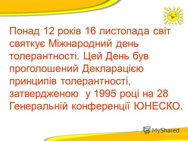 Понад 12 років 16 листопада світ святкує Міжнародний день толерантності. Цей День був проголошений Декларацією принципів толерантності, затвердженою у 1995 році на 28 Генеральній конференції ЮНЕСКО.