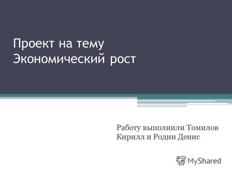 Проект на тему Экономический рост Работу выполнили Томилов Кирилл и Родин Денис