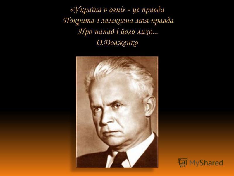 «Україна в огні» - це правда Покрита і замкнена моя правда Про напад і його лихо... О.Довженко
