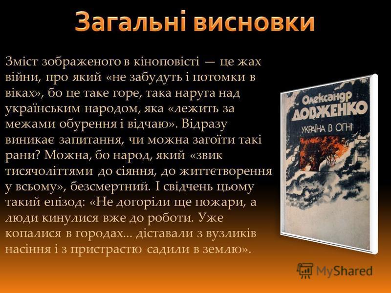 Зміст зображеного в кіноповісті це жах війни, про який «не забудуть і потомки в віках», бо це таке горе, така наруга над українським народом, яка «лежить за межами обурення і відчаю». Відразу виникає запитання, чи можна загоїти такі рани? Можна, бо н