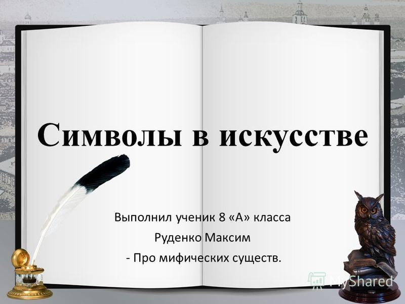 Символы в искусстве Выполнил ученик 8 «А» класса Руденко Максим - Про мифических существ.