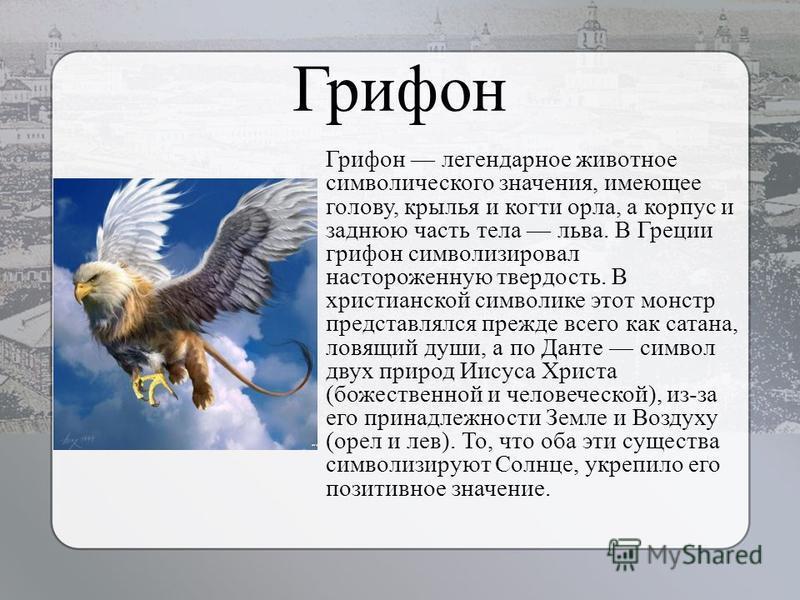Грифон Грифон легендарное животное символического значения, имеющее голову, крылья и когти орла, а корпус и заднюю часть тела льва. В Греции грифон символизировал настороженную твердость. В христианской символике этот монстр представлялся прежде всег