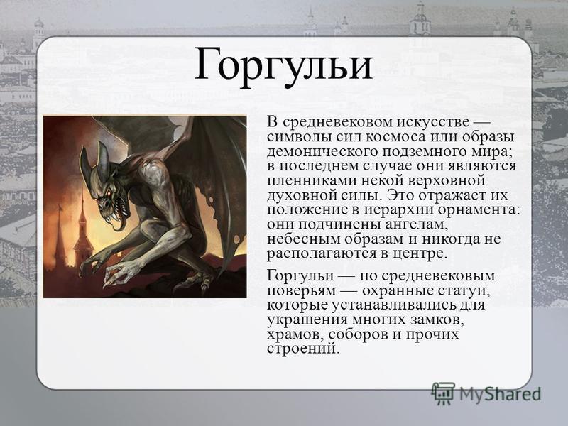 Горгульи В средневековом искусстве символы сил космоса или образы демонического подземного мира; в последнем случае они являются пленниками некой верховной духовной силы. Это отражает их положение в иерархии орнамента: они подчинены ангелам, небесным