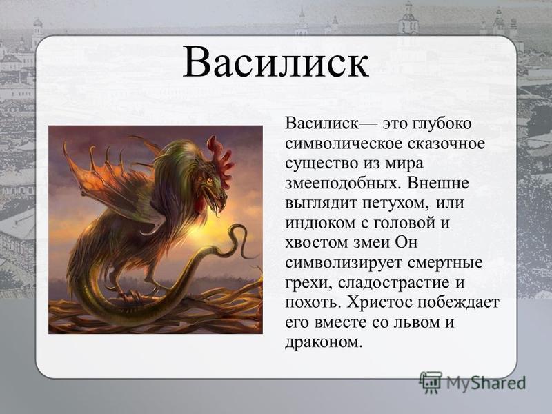 Василиск Василиск это глубоко символическое сказочное существо из мира змееподобных. Внешне выглядит петухом, или индюком с головой и хвостом змеи Он символизирует смертные грехи, сладострастие и похоть. Христос побеждает его вместе со львом и дракон
