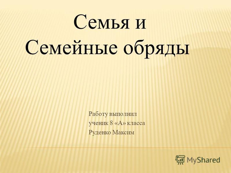 Работу выполнил ученик 8 «А» класса Руденко Максим Семья и Семейные обряды