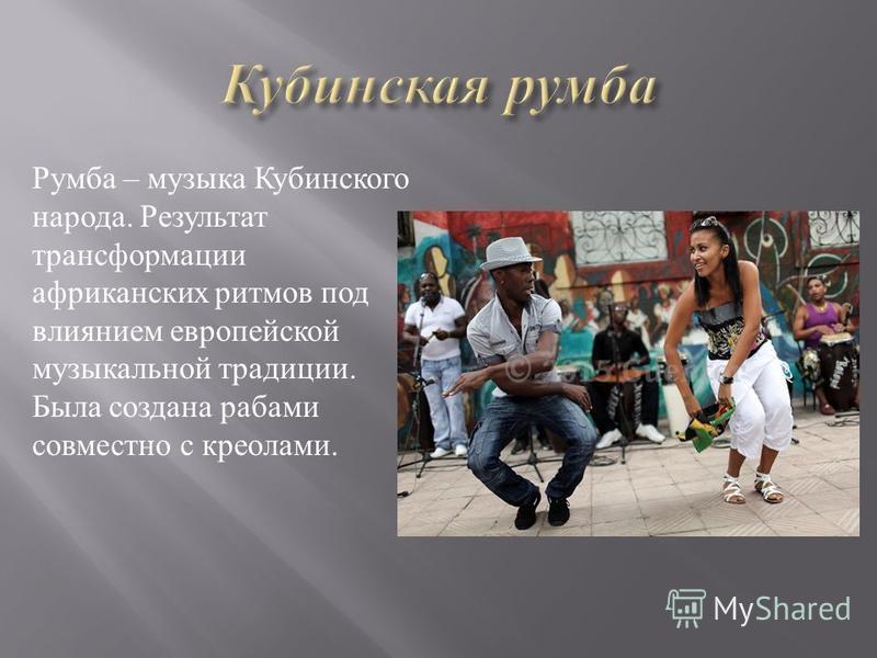 Румба – музыка Кубинского народа. Результат трансформации африканских ритмов под влиянием европейской музыкальной традиции. Была создана рабами совместно с креолами.